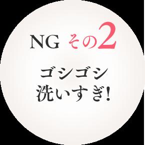 NG その2 ゴシゴシ洗いすぎ!